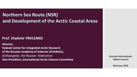 Northern Sea Route (NSR) and Development of the Arctic Coastal Areas Russian International Affairs Council Moscow, 2016 Prof. Vladimir PAVLENKO Director,