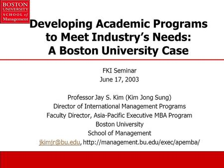 Developing Academic Programs to Meet Industry's Needs: A Boston University Case FKI Seminar June 17, 2003 Professor Jay S. Kim (Kim Jong Sung) Director.