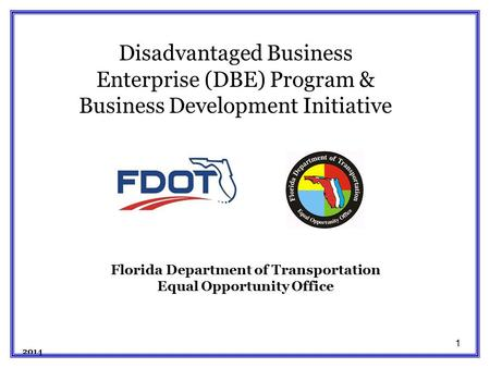 1 Florida Department of Transportation Equal Opportunity Office 2014 Disadvantaged Business Enterprise (DBE) Program & Business Development Initiative.