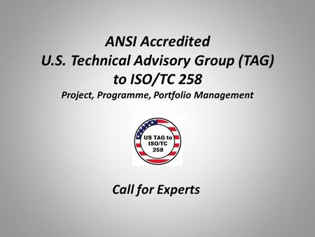 ANSI Accredited U.S. Technical Advisory Group (TAG) to ISO/TC 258 Project, Programme, Portfolio Management Call for Experts.