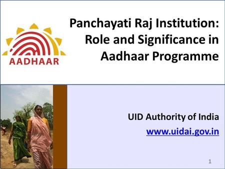 Panchayati Raj Institution: Role and Significance in Aadhaar Programme UID Authority of India www.uidai.gov.in 1.