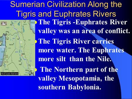 Sumerian Civilization Along the Tigris and Euphrates Rivers l The Tigris -Euphrates River valley was an area of conflict. l The Tigris River carries more.