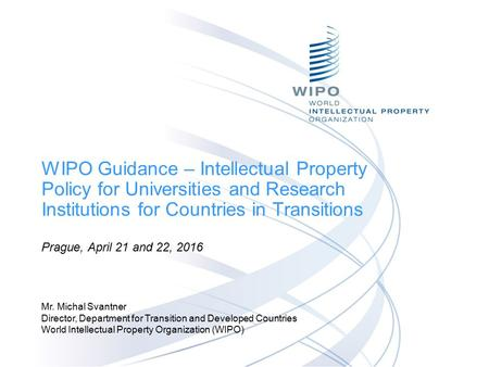 WIPO Guidance – Intellectual Property Policy for Universities and Research Institutions for Countries in Transitions Prague, April 21 and 22, 2016 Mr.
