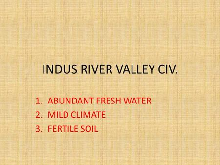 INDUS RIVER VALLEY CIV. 1.ABUNDANT FRESH WATER 2.MILD CLIMATE 3.FERTILE SOIL.