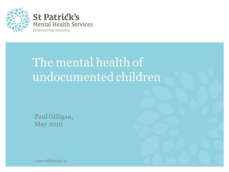 The mental health of undocumented children Paul Gilligan, May 2016 www.StPatricks.ie.