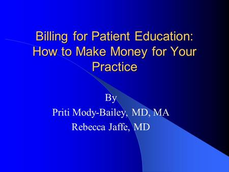 Billing for Patient Education: How to Make Money for Your Practice By Priti Mody-Bailey, MD, MA Rebecca Jaffe, MD.
