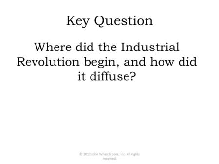 Key Question Where did the Industrial Revolution begin, and how did it diffuse? © 2012 John Wiley & Sons, Inc. All rights reserved.