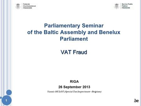 1 RIGA 26 September 2013 Yannic HULOT (Special Tax Inspectorate - Belgium) VAT Fraud Parliamentary Seminar of the Baltic Assembly and Benelux Parliament.