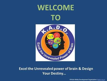 Excel the Unrevealed power of brain & Design Your Destiny… WELCOME TO © Kids Ability Development Organization | kado.org.inkado.org.in.
