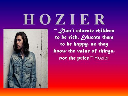 H O Z I E R ~ Don't educate children to be rich. Educate them to be happy, so they know the value of things, not the price ~ Hozier.
