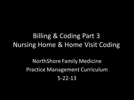 Billing & Coding Part 3 Nursing Home & Home Visit Coding NorthShore Family Medicine Practice Management Curriculum 5-22-13.