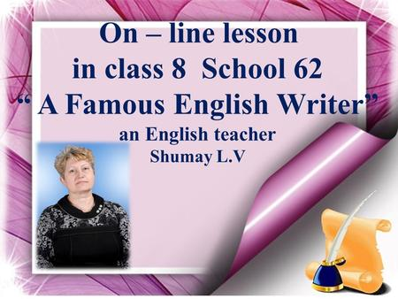 "On – line lesson in class 8 School 62 "" A Famous English Writer"" an English teacher Shumay L.V."