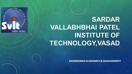 SARDAR VALLABHBHAI PATEL INSTITUTE OF TECHNOLOGY,VASAD ENGINEERING ECONOMICS & MANAGEMENT.