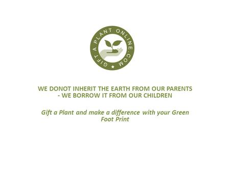 WE DONOT INHERIT THE EARTH FROM OUR PARENTS - WE BORROW IT FROM OUR CHILDREN Gift a Plant and make a difference with your Green Foot Print.