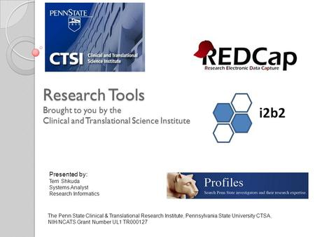 Research Tools Brought to you by the Clinical and Translational Science Institute Presented by: Terri Shkuda Systems Analyst Research Informatics The Penn.