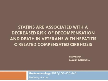 STATINS ARE ASSOCIATED WITH A DECREASED RISK OF DECOMPENSATION AND DEATH IN VETERANS WITH HEPATITIS C-RELATED COMPENSATED CIRRHOSIS PREPARED BY PAULINA.