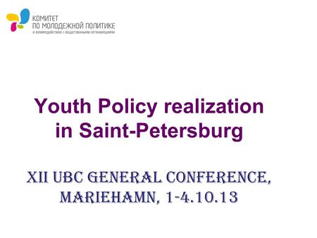 Youth Policy realization in Saint-Petersburg XII UBC General Conference, Mariehamn, 1-4.10.13.