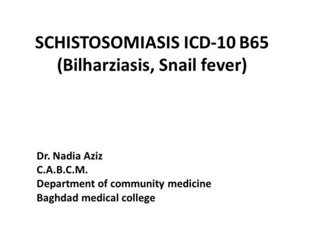 SCHISTOSOMIASIS ICD-10 B65 (Bilharziasis, Snail fever) Dr. Nadia Aziz C.A.B.C.M. Department of community medicine Baghdad medical college.