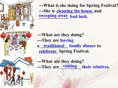 ---What is she doing for Spring Festival? ---She is and bad luck. cleaning the house sweeping away ---What are they doing? ---They are having a family.