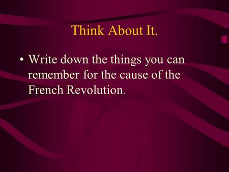 Think About It. Write down the things you can remember for the cause of the French Revolution.