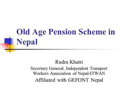 Old Age Pension Scheme in Nepal Rudra Khatri Secretary General, Independent Transport Workers Association of Nepal-ITWAN Affiliated with GEFONT Nepal.