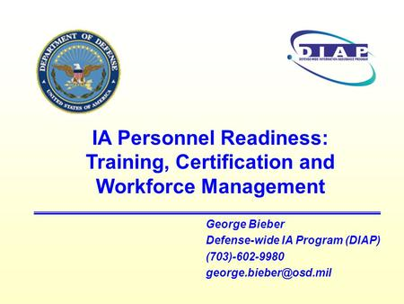 George Bieber Defense-wide IA Program (DIAP) (703)-602-9980 IA Personnel Readiness: Training, Certification and Workforce Management.