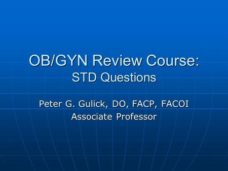OB/GYN Review Course: STD Questions Peter G. Gulick, DO, FACP, FACOI Associate Professor.