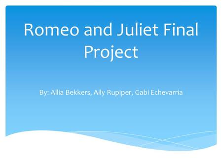 Romeo and Juliet Final Project By: Allia Bekkers, Ally Rupiper, Gabi Echevarria.