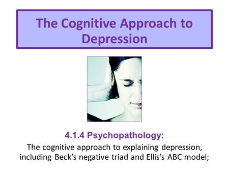 The Cognitive Approach to Depression 4.1.4 Psychopathology: The cognitive approach to explaining depression, including Beck's negative triad and Ellis's.
