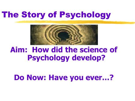 The Story of Psychology Aim: How did the science of Psychology develop? Do Now: Have you ever…?