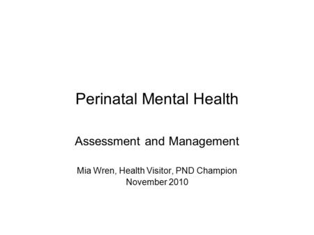 Perinatal Mental Health Assessment and Management Mia Wren, Health Visitor, PND Champion November 2010.