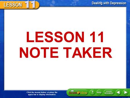 Click the mouse button or press the space bar to display information. LESSON 11 NOTE TAKER.