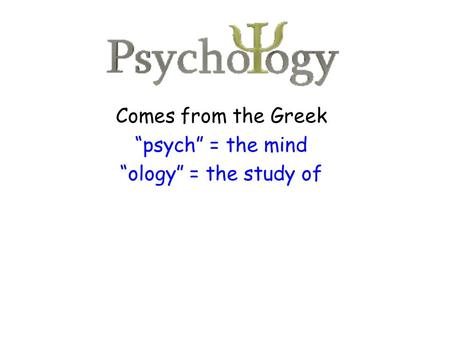 "Comes from the Greek ""psych"" = the mind ""ology"" = the study of."