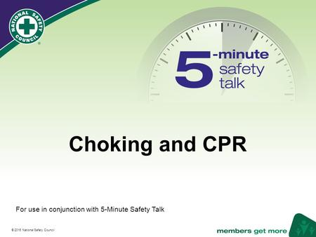® © 2016 National Safety Council Choking and CPR For use in conjunction with 5-Minute Safety Talk.