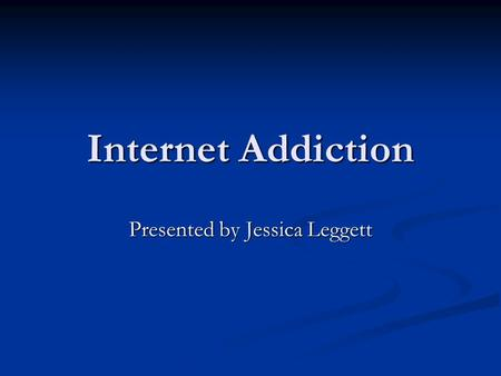 Internet Addiction Presented by Jessica Leggett What is Internet Addiction? Internet Addiction is an impulsive-control problem and five subtypes have.