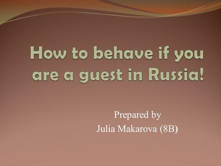 Prepared by Julia Makarova (8B). Every year Russia is visited by many foreigners. Here are some behavior rules that they need to know. 1. Be polite to.