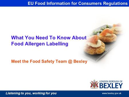 Listening to you, working for you  What You Need To Know About Food Allergen Labelling Meet the Food Safety Bexley EU Food Information.