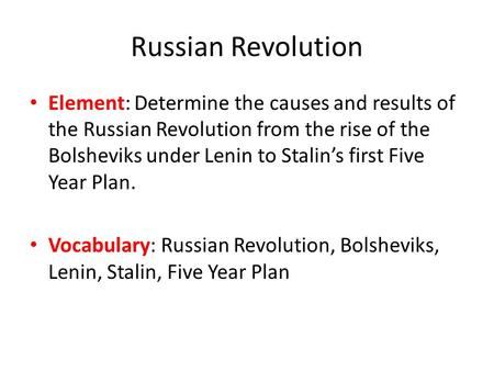 Russian Revolution Element: Determine the causes and results of the Russian Revolution from the rise of the Bolsheviks under Lenin to Stalin's first Five.