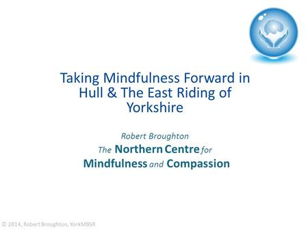 Taking Mindfulness Forward in Hull & The East Riding of Yorkshire Robert Broughton The Northern Centre for Mindfulness and Compassion © 2014, Robert Broughton,