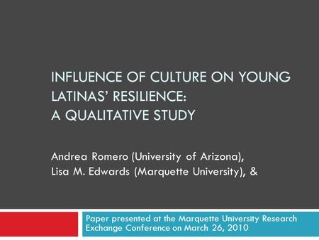 INFLUENCE OF CULTURE ON YOUNG LATINAS' RESILIENCE: A QUALITATIVE STUDY Paper presented at the Marquette University Research Exchange Conference on March.