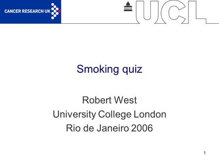 1 Smoking quiz Robert West University College London Rio de Janeiro 2006.