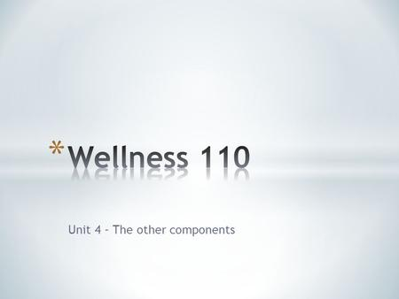 Unit 4 – The other components. * We've spent most of the course discussing physical wellness, which in vitally important to your health, but…. * There.