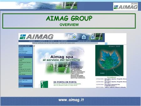 AIMAG GROUP OVERVIEW www.aimag.it. AIMAG GROUP An integrated system of companies for innovation and quality of service. A multi-utility company for the.