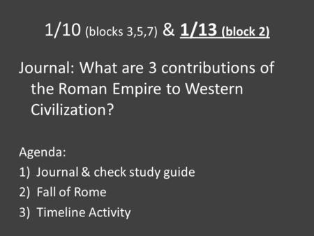 1/10 (blocks 3,5,7) & 1/13 (block 2) Journal: What are 3 contributions of the Roman Empire to Western Civilization? Agenda: 1)Journal & check study guide.