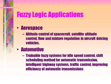 Fuzzy Logic Applications Aerospace –Altitude control of spacecraft, satellite altitude control, flow and mixture regulation in aircraft deicing vehicles.