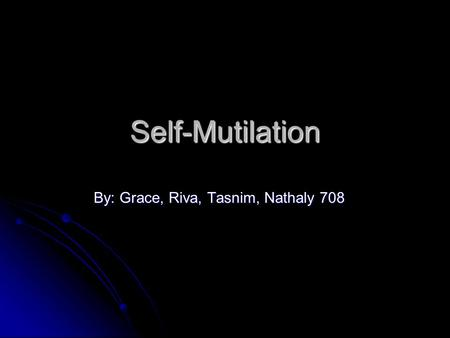 Self-Mutilation By: Grace, Riva, Tasnim, Nathaly 708.