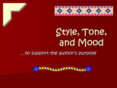 Style, Tone, and Mood …to support the author's purpose.