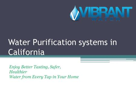 Water Purification systems in California Enjoy Better Tasting, Safer, Healthier Water from Every Tap in Your Home.