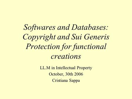 Softwares and Databases: Copyright and Sui Generis Protection for functional creations LL.M in Intellectual Property October, 30th 2006 Cristiana Sappa.