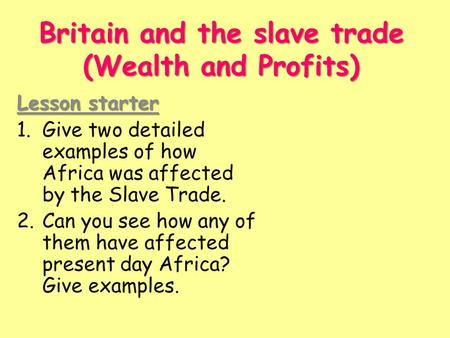 Britain and the slave trade (Wealth and Profits) Lesson starter 1.Give two detailed examples of how Africa was affected by the Slave Trade. 2.Can you see.